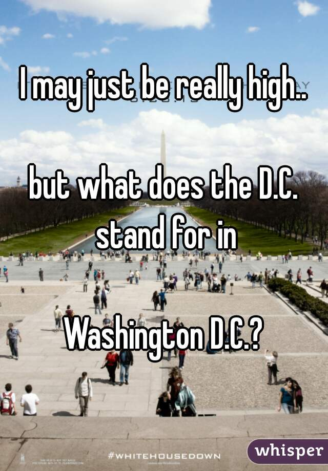 I may just be really high..   but what does the D.C. stand for in   Washington D.C.?