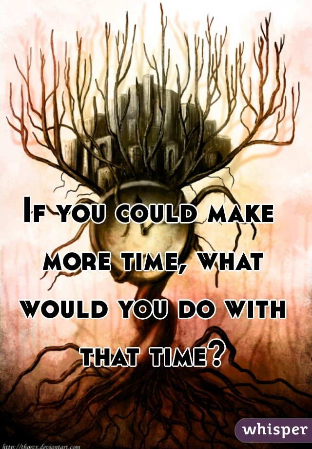 If you could make more time, what would you do with that time?