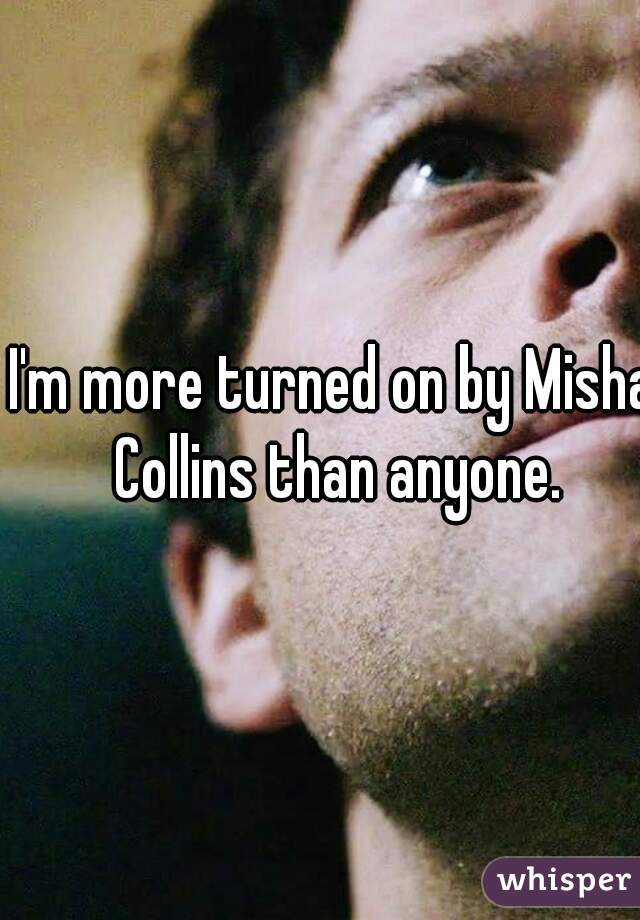 I'm more turned on by Misha Collins than anyone.