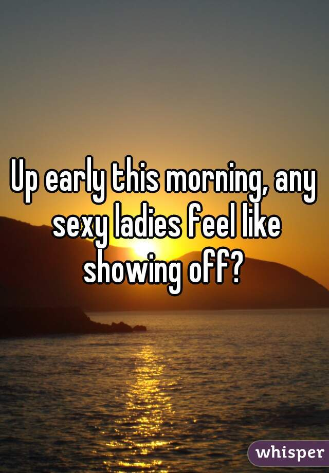 Up early this morning, any sexy ladies feel like showing off?