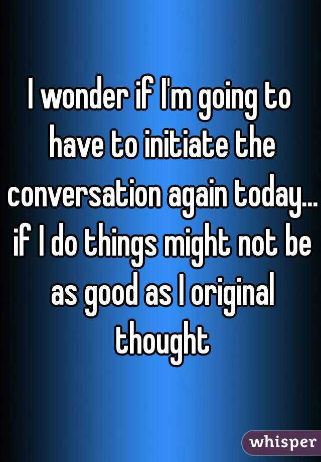 I wonder if I'm going to have to initiate the conversation again today... if I do things might not be as good as I original thought