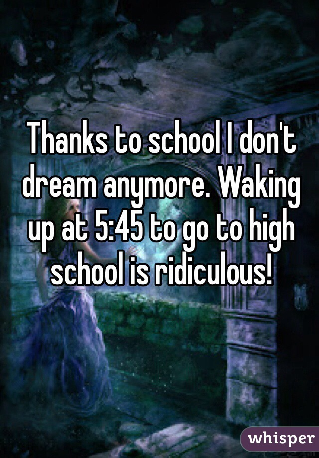 Thanks to school I don't dream anymore. Waking up at 5:45 to go to high school is ridiculous!