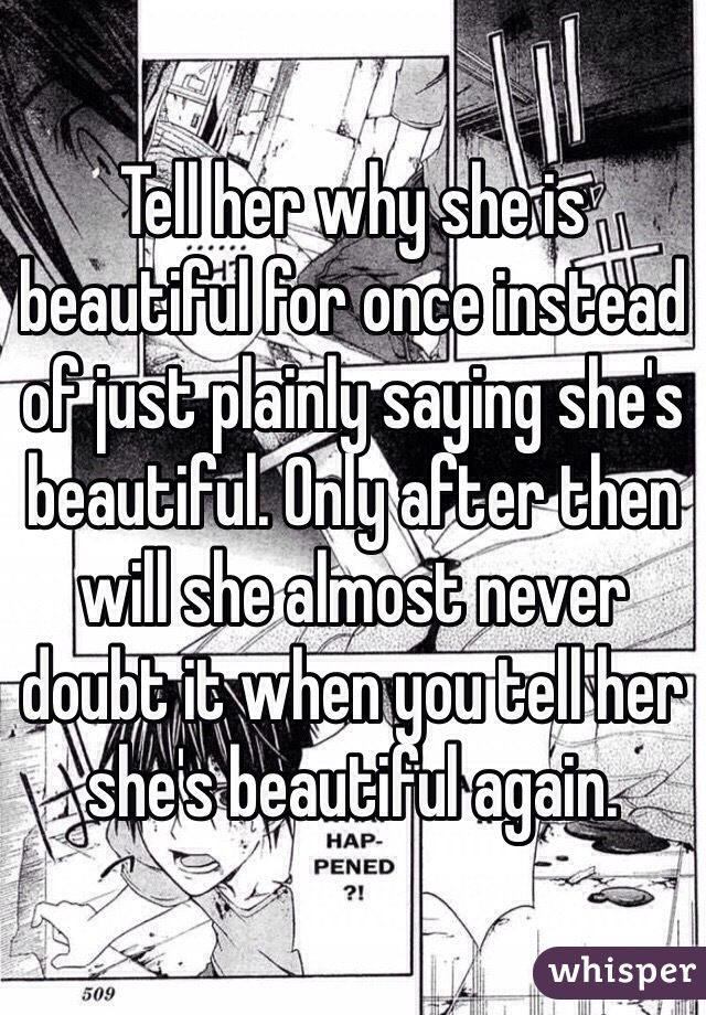 Tell her why she is beautiful for once instead of just plainly saying she's beautiful. Only after then will she almost never doubt it when you tell her she's beautiful again.