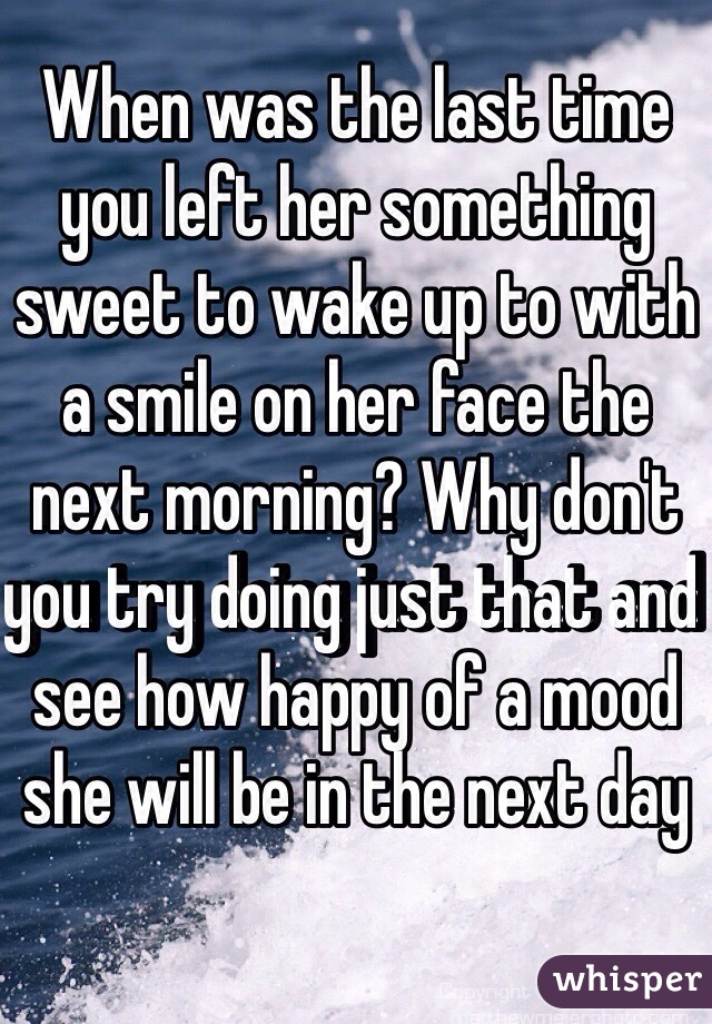 When was the last time you left her something sweet to wake up to with a smile on her face the next morning? Why don't you try doing just that and see how happy of a mood she will be in the next day