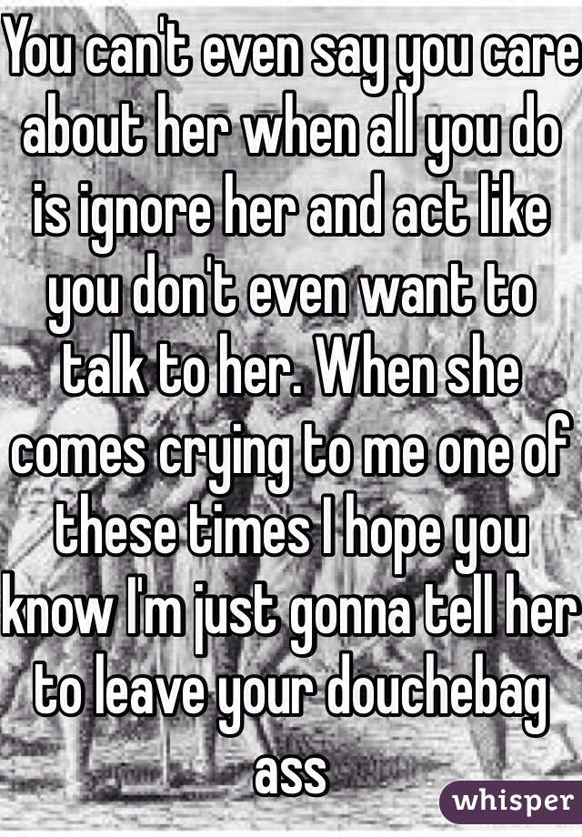 You can't even say you care about her when all you do is ignore her and act like you don't even want to talk to her. When she comes crying to me one of these times I hope you know I'm just gonna tell her to leave your douchebag ass