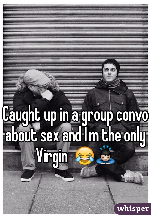 Caught up in a group convo about sex and I'm the only Virgin  😂🙇