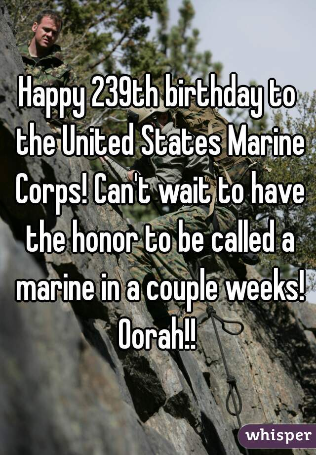 Happy 239th birthday to the United States Marine Corps! Can't wait to have the honor to be called a marine in a couple weeks! Oorah!!