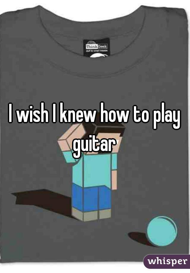 I wish I knew how to play guitar