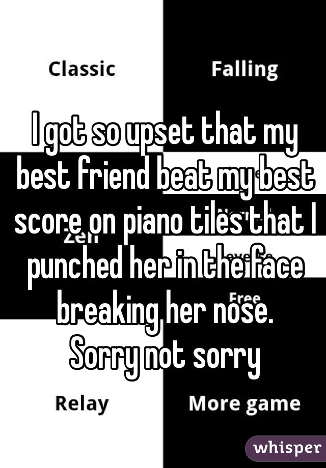 I got so upset that my best friend beat my best score on piano tiles that I punched her in the face breaking her nose.  Sorry not sorry