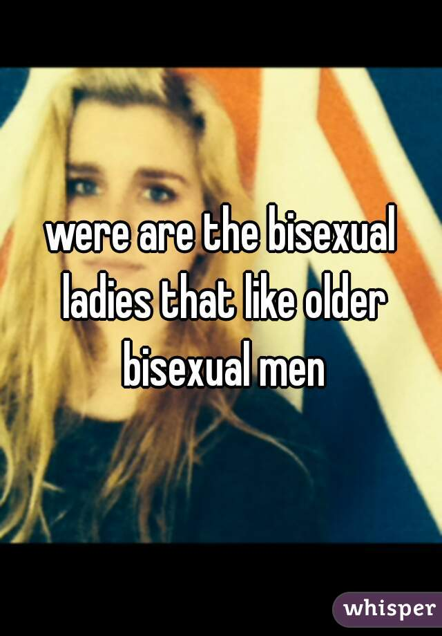 were are the bisexual ladies that like older bisexual men