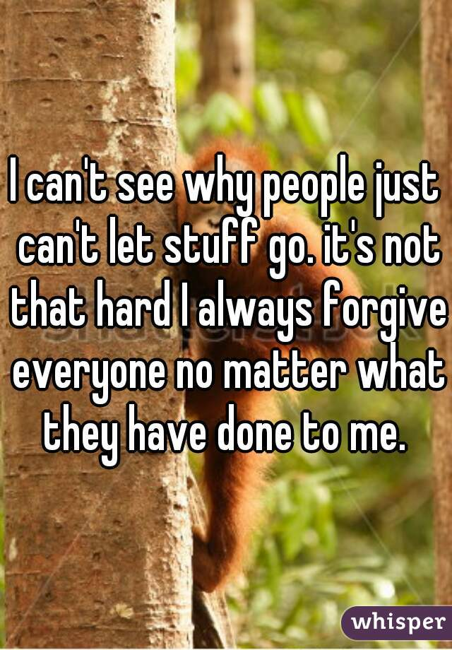 I can't see why people just can't let stuff go. it's not that hard I always forgive everyone no matter what they have done to me.