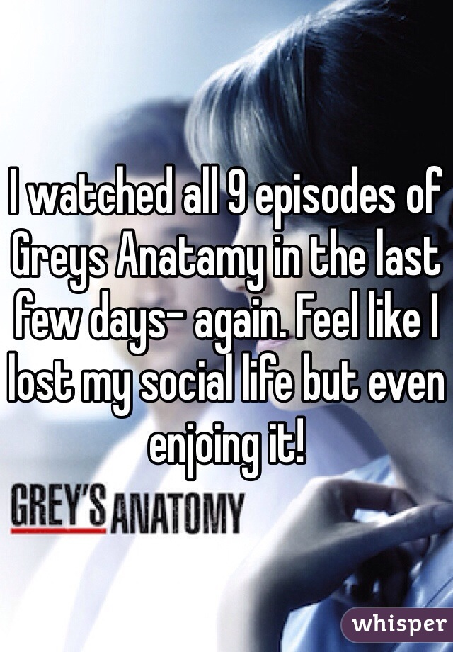 I watched all 9 episodes of Greys Anatamy in the last few days- again. Feel like I lost my social life but even enjoing it!