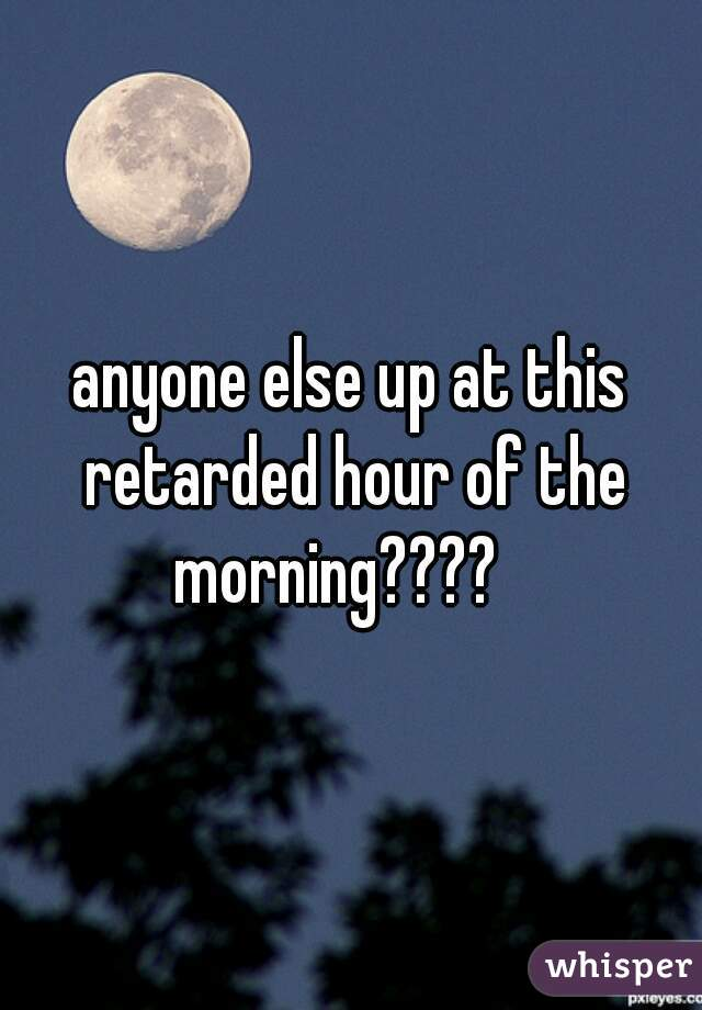 anyone else up at this retarded hour of the morning????
