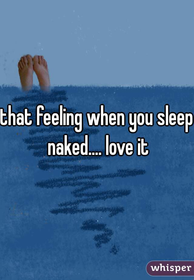 that feeling when you sleep naked.... love it