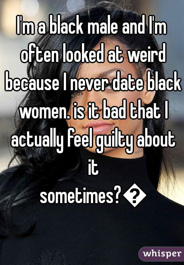 I'm a black male and I'm often looked at weird because I never date black women. is it bad that I actually feel guilty about it sometimes?😕