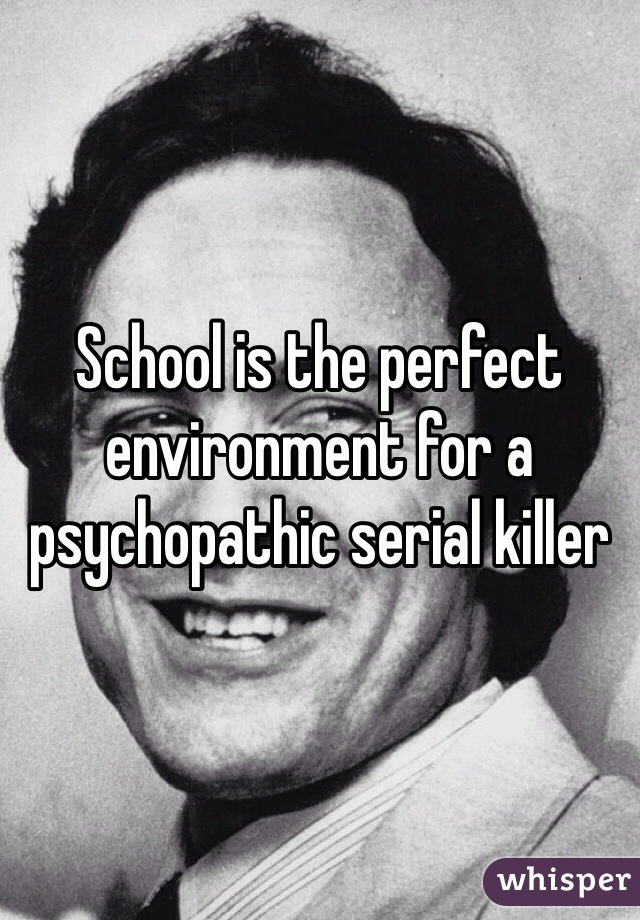 School is the perfect environment for a psychopathic serial killer
