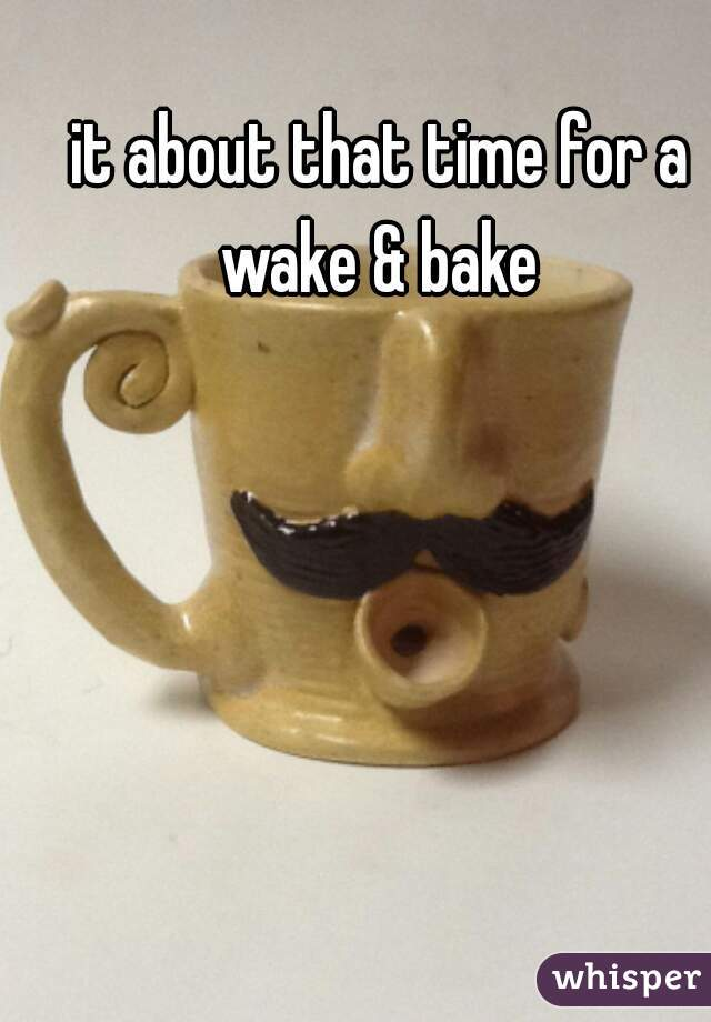 it about that time for a wake & bake