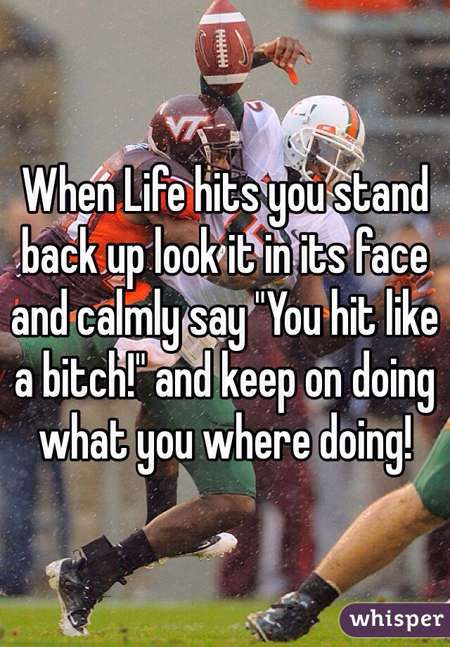 "When Life hits you stand back up look it in its face and calmly say ""You hit like a bitch!"" and keep on doing what you where doing!"