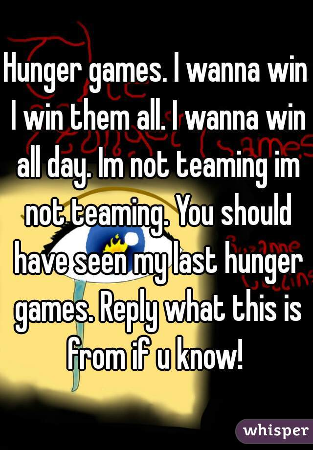 Hunger games. I wanna win I win them all. I wanna win all day. Im not teaming im not teaming. You should have seen my last hunger games. Reply what this is from if u know!