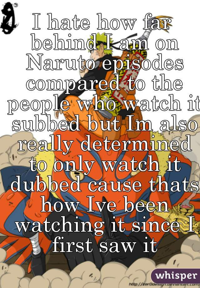 I hate how far behind I am on Naruto episodes compared to the people who watch it subbed but Im also really determined to only watch it dubbed cause thats how Ive been watching it since I first saw it