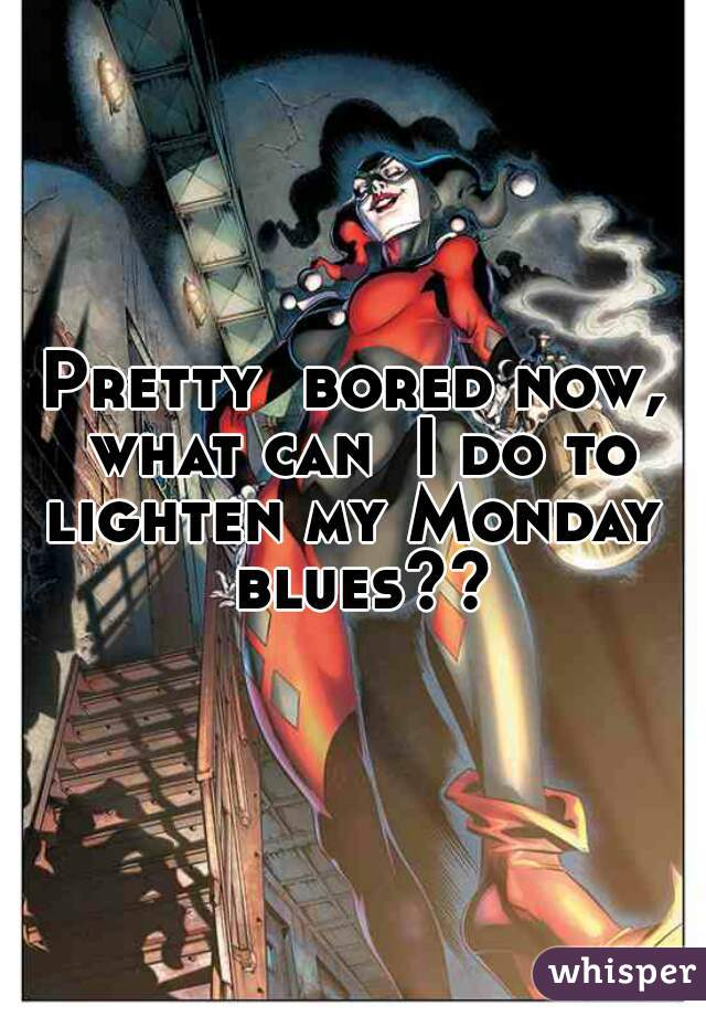 Pretty  bored now, what can  I do to lighten my Monday  blues??