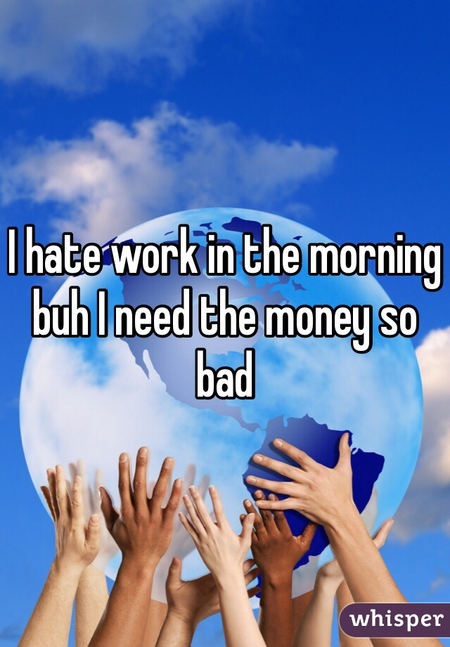 I hate work in the morning buh I need the money so bad