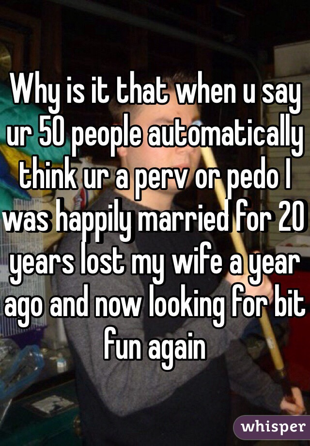 Why is it that when u say ur 50 people automatically think ur a perv or pedo I was happily married for 20 years lost my wife a year ago and now looking for bit fun again