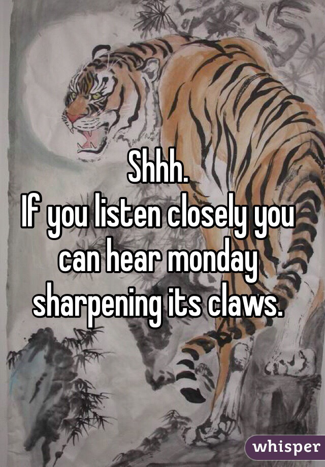 Shhh.  If you listen closely you can hear monday sharpening its claws.