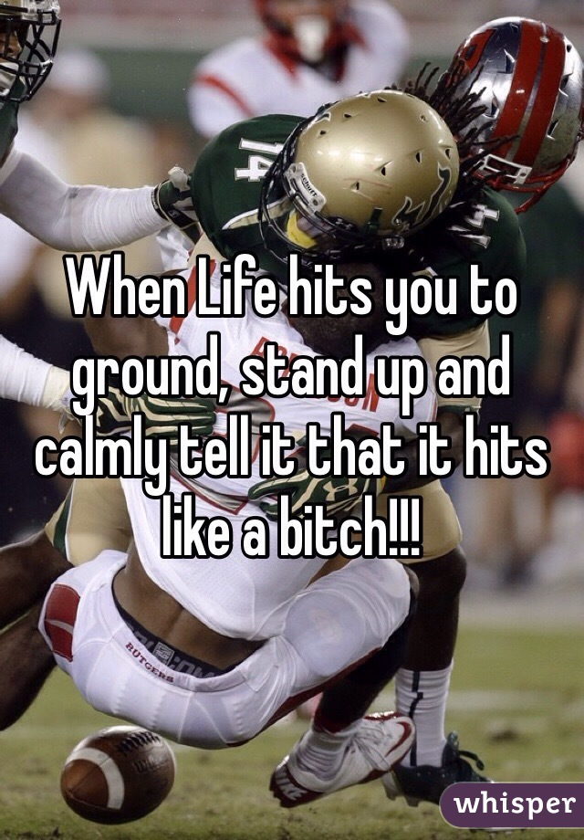 When Life hits you to ground, stand up and calmly tell it that it hits like a bitch!!!