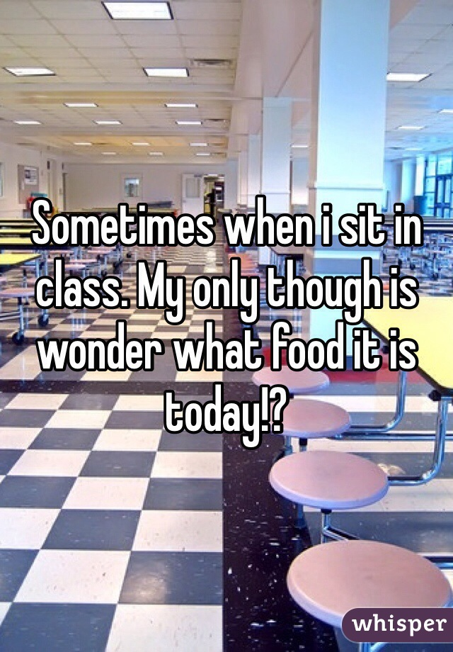 Sometimes when i sit in class. My only though is wonder what food it is today!?