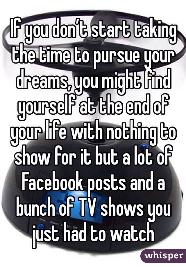 If you don't start taking the time to pursue your dreams, you might find yourself at the end of your life with nothing to show for it but a lot of Facebook posts and a bunch of TV shows you just had to watch