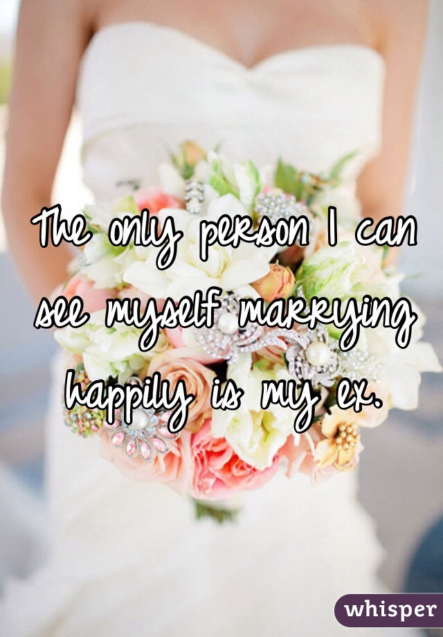 The only person I can see myself marrying happily is my ex.