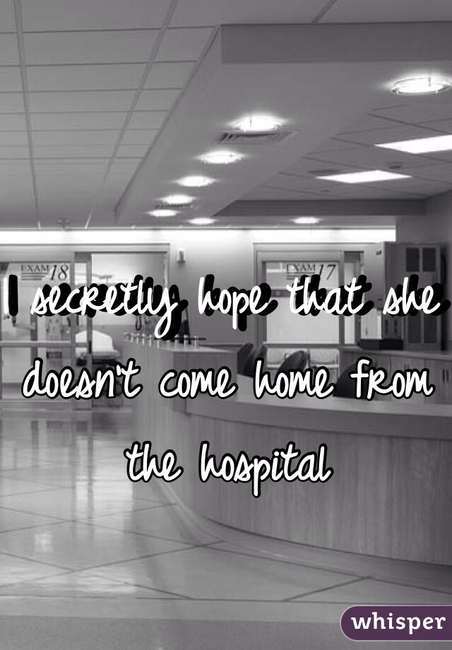 I secretly hope that she doesn't come home from the hospital