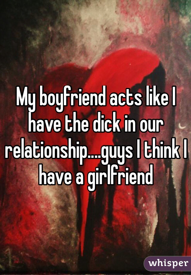 My boyfriend acts like I have the dick in our relationship....guys I think I have a girlfriend