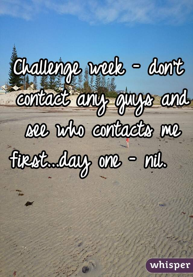 Challenge week - don't contact any guys and see who contacts me first...day one - nil.