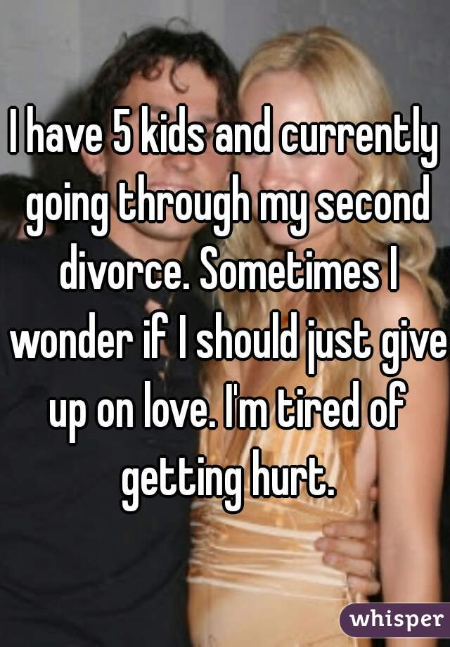 I have 5 kids and currently going through my second divorce. Sometimes I wonder if I should just give up on love. I'm tired of getting hurt.