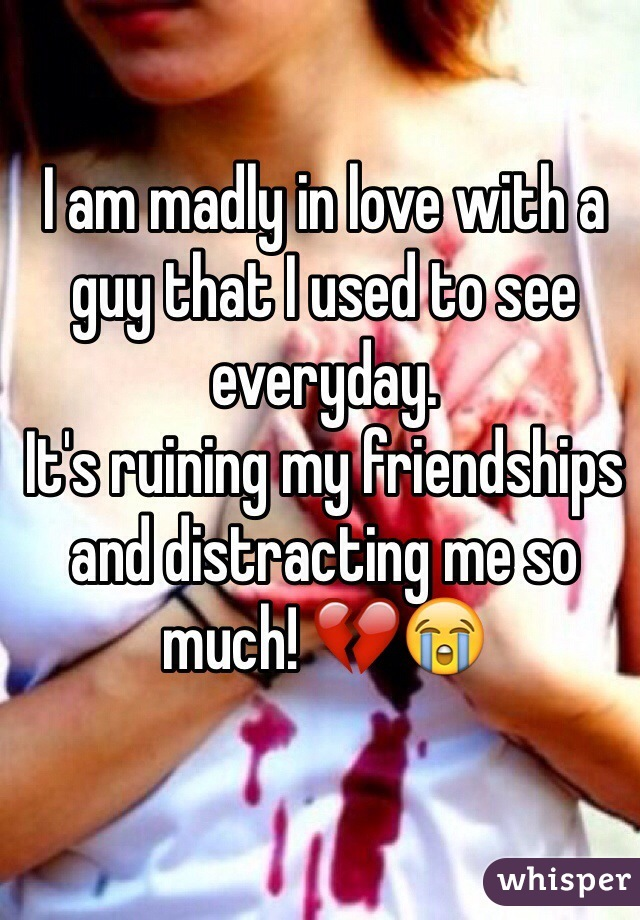 I am madly in love with a guy that I used to see everyday.  It's ruining my friendships and distracting me so much! 💔😭