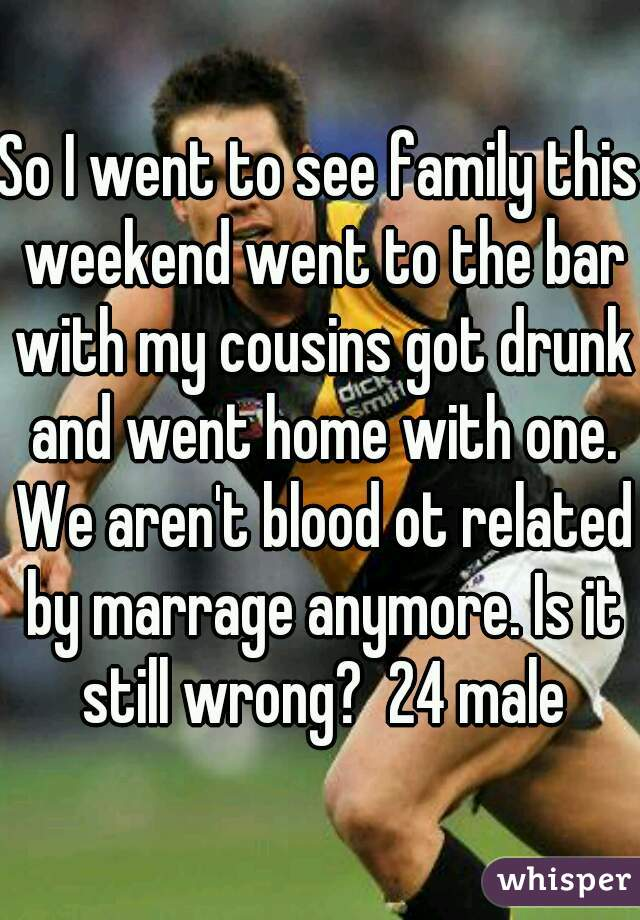 So I went to see family this weekend went to the bar with my cousins got drunk and went home with one. We aren't blood ot related by marrage anymore. Is it still wrong?  24 male