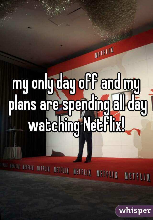 my only day off and my plans are spending all day watching Netflix!