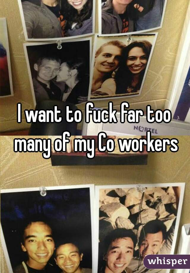 I want to fuck far too many of my Co workers