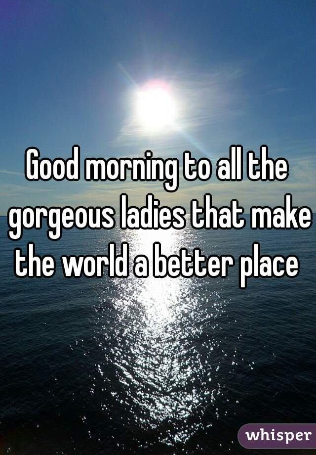 Good morning to all the gorgeous ladies that make the world a better place
