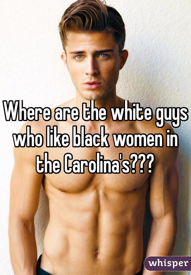 Where are the white guys who like black women in the Carolina's???