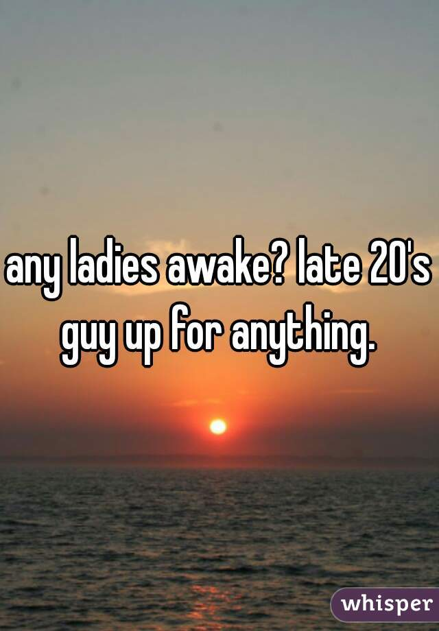 any ladies awake? late 20's guy up for anything.