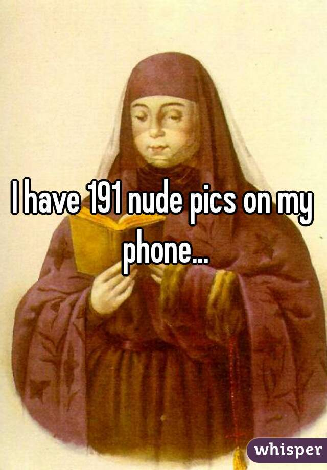 I have 191 nude pics on my phone...