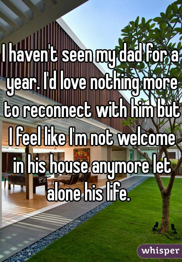 I haven't seen my dad for a year. I'd love nothing more to reconnect with him but I feel like I'm not welcome in his house anymore let alone his life.
