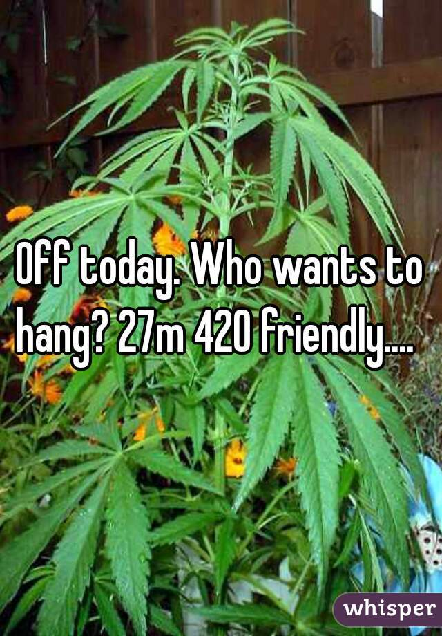 Off today. Who wants to hang? 27m 420 friendly....
