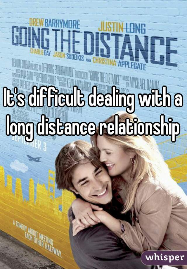 It's difficult dealing with a long distance relationship