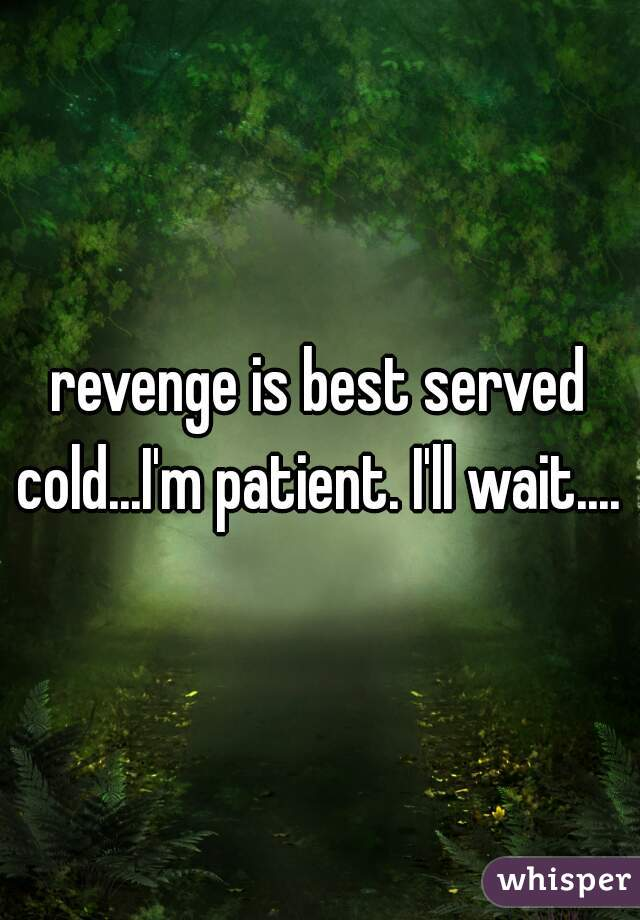 revenge is best served cold...I'm patient. I'll wait....