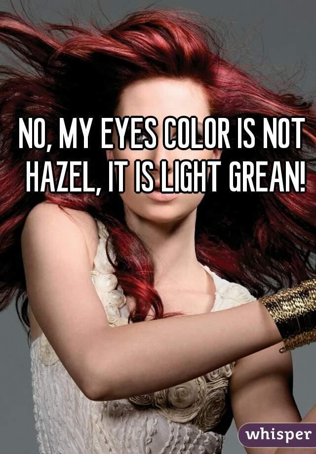 NO, MY EYES COLOR IS NOT HAZEL, IT IS LIGHT GREAN!