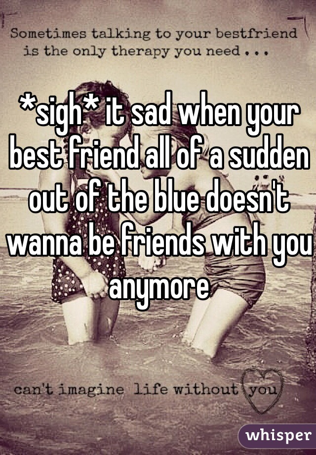 *sigh* it sad when your best friend all of a sudden out of the blue doesn't wanna be friends with you anymore